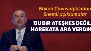 Dışişleri Bakanı Çavuşoğlu: 'Bu bir ateşkes değildir. Harekata ara verdik'