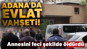Adana'da evlat vahşeti!